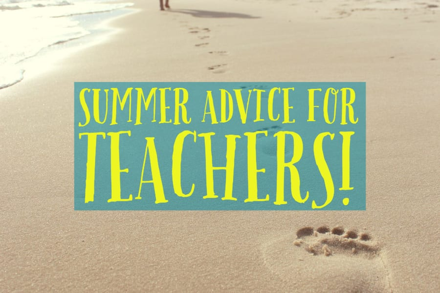 summer advice for teachers in professional development and more